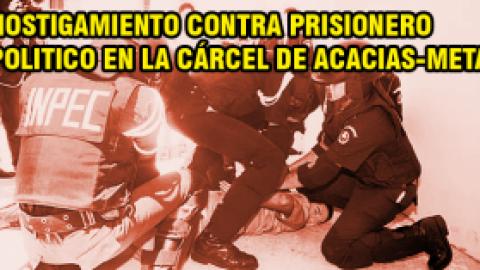 Hostigamiento contra prisionero politico en la cárcel de Acacias-Meta
