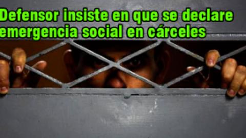 Defensor insiste en que se declare emergencia social en cárceles