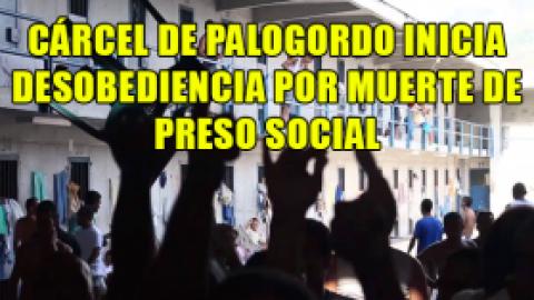 CÁRCEL DE PALOGORDO INICIA DESOBEDIENCIA POR MUERTE DE PRESO SOCIAL