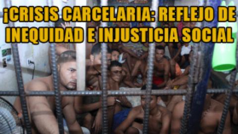¡CRISIS CARCELARIA: REFLEJO DE INEQUIDAD E INJUSTICIA SOCIAL