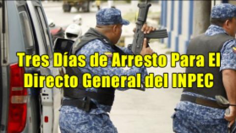 Tres Días de Arresto Para El Directo General del INPEC