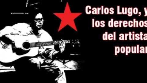 Sobre Carlos Lugo, preso político y los derechos del artista popular a la oposición política