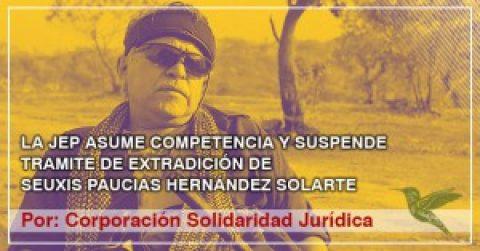 LA JEP ASUME COMPETENCIA Y SUSPENDE TRAMITE DE EXTRADICIÓN DE SEUXIS PAUCIAS HERNÁNDEZ SOLARTE