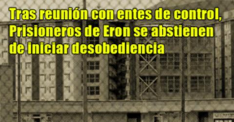 Tras reunión con entes de control, Prisioneros de Eron se abstienen de iniciar desobediencia