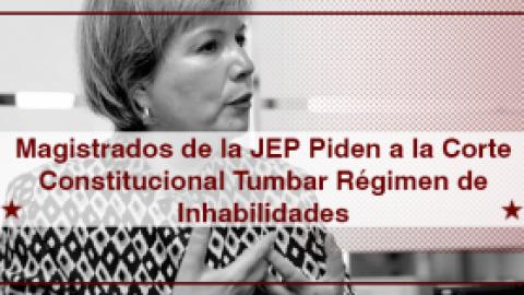 Magistrados de la JEP Piden a la Corte Constitucional Tumbar Régimen de Inhabilidades