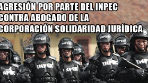 AGRESIÓN POR PARTE DEL INPEC CONTRA ABOGADO DE LA CORPORACIÓN SOLIDARIDAD JURÍDICA