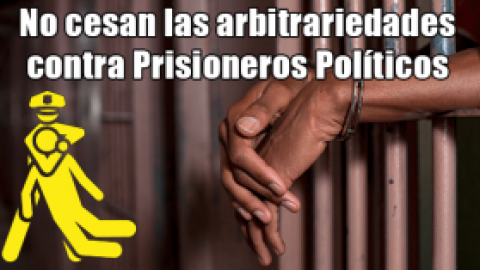 Continúan arbitrariedades contra prisioneros políticos