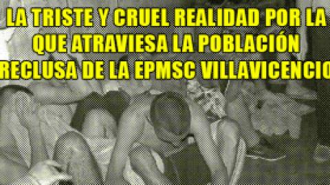 LA TRISTE Y CRUEL REALIDAD POR LA QUE ATRAVIESA LA POBLACIÓN RECLUSA DE LA EPMSC VILLAVICENCIO