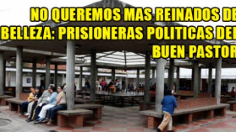 LAS PRISIONERAS POLITICAS DEL BUEN PASTOR NO QUIEREN MAS REINADOS DE BELLEZA