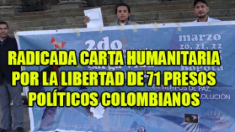 RADICADA CARTA HUMANITARIA POR LA LIBERTAD DE 71 PRESOS POLÍTICOS COLOMBIANOS