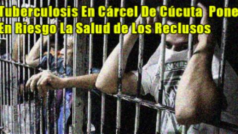 Tuberculosis En Cárcel De Cúcuta Pone En Riesgo La Salud de Los Reclusos