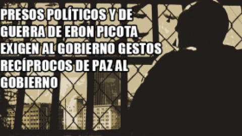 PRESOS POLÍTICOS Y DE GUERRA DE ERON PICOTA EXIGEN AL GOBIERNO GESTOS RECÍPROCOS DE PAZ AL GOBIERNO