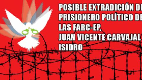 POSIBLE EXTRADICION DE PRISIONERO POLÍTICO DE LAS FARC-EP JUAN VICENTE CARVAJAL ISIDRO