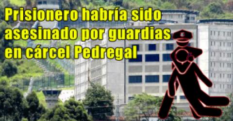 Prisionero habría sido asesinado por guardias en cárcel Pedregal