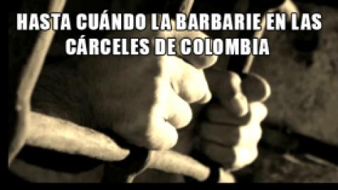 HASTA CUÁNDO LA BARBARIE EN LAS CÁRCELES DE COLOMBIA