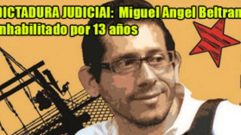 DICTADURA JUDICIAL: MIGUEL ANGEL BELTRAN INHABILITADO POR 13 AÑOS