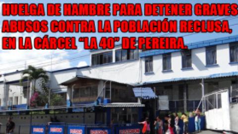 """HUELGA DE HAMBRE PARA DETENER GRAVES ABUSOS CONTRA LA POBLACIÓN RECLUSA, EN LA CÁRCEL """"LA 40"""" DE PEREIRA."""