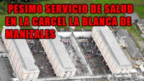 PESIMO SERVICIO DE SALUD EN LA CARCEL LA BLANCA DE MANIZALES
