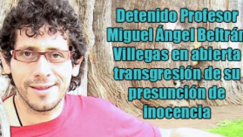 Detenido Profesor Miguel Ángel Beltrán Villegas en abierta transgresión de su presunción de inocencia