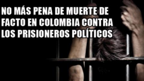 NO MÁS PENA DE MUERTE DE FACTO EN COLOMBIA CONTRA LOS PRISIONEROS POLÍTICOS