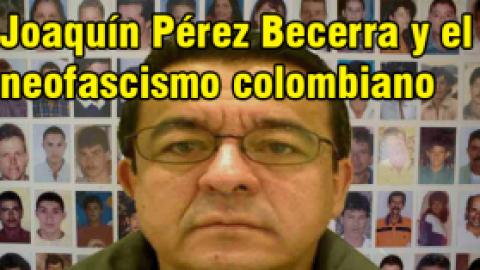 Joaquín Pérez Becerra y el neofascismo colombiano