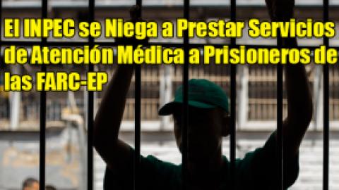 El INPEC se Niega a Prestar Servicios de Atención Médica a Prisioneros de las FARC-EP