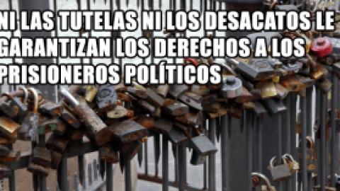 NI LAS TUTELAS NI LOS DESACATOS LE GARANTIZAN LOS DERECHOS A LOS PRISIONEROS POLÍTICOS