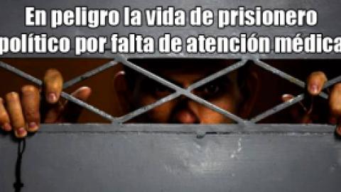 En peligro la vida de prisionero político por falta de atención médica